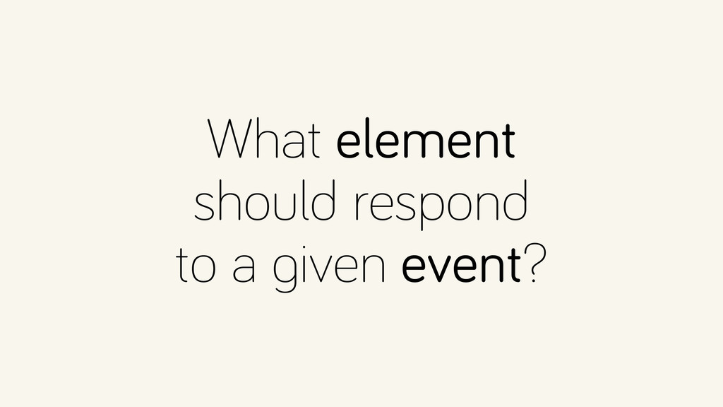 What element should respond to a given event?