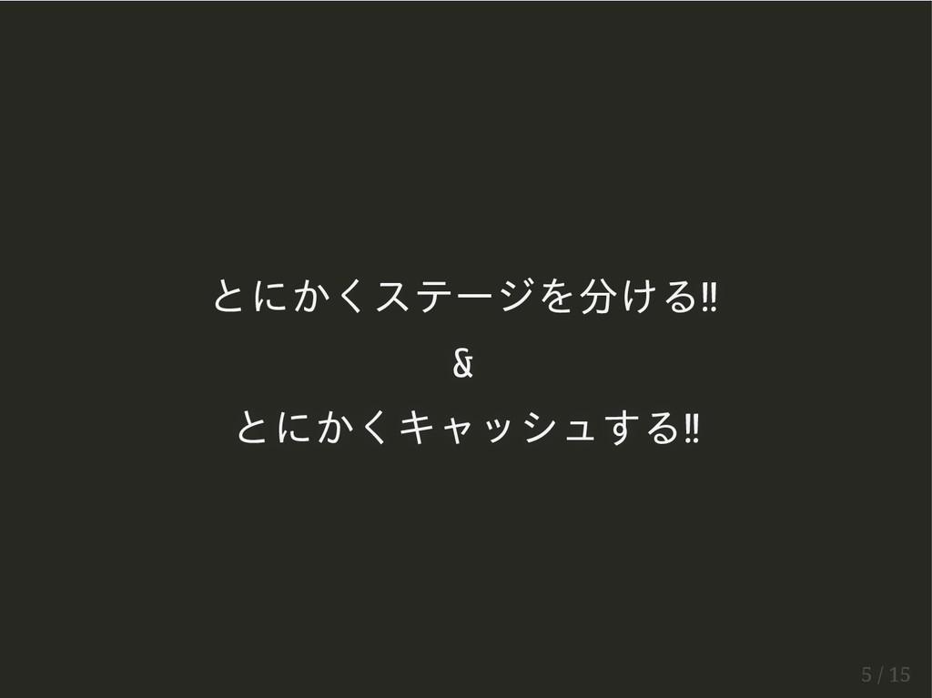 とにかくステージを分ける!! & とにかくキャッシュする!! 5 / 15