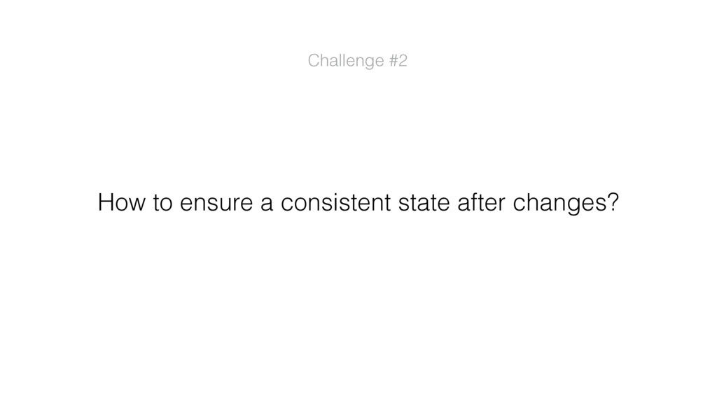 How to ensure a consistent state after changes?...