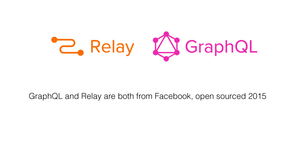 GraphQL and Relay are both from Facebook, open ...
