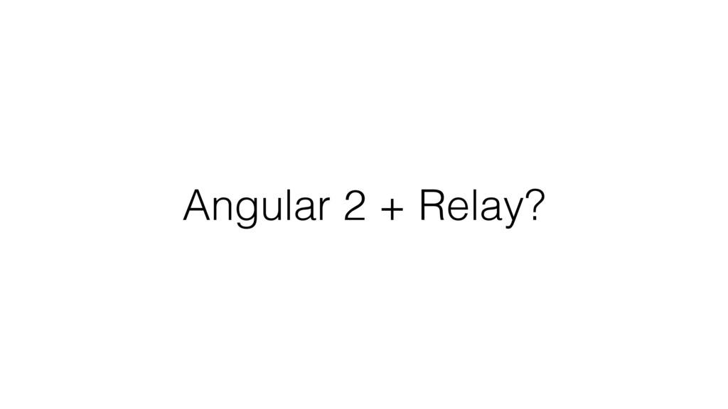 Angular 2 + Relay?