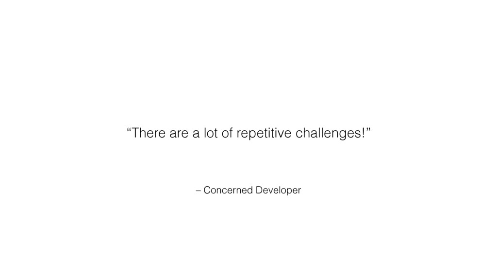 "– Concerned Developer ""There are a lot of repet..."