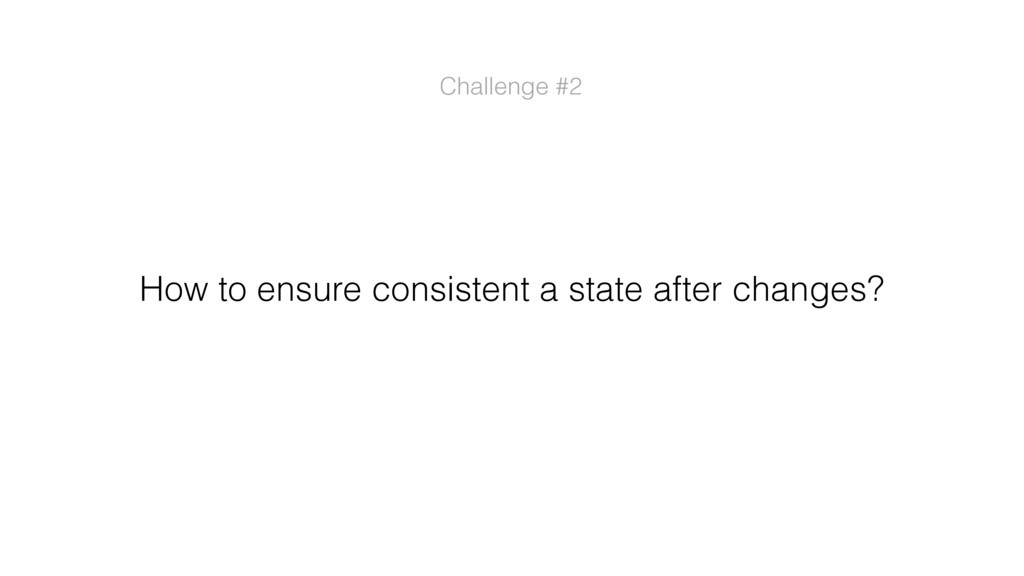 Challenge #2 How to ensure consistent a state a...