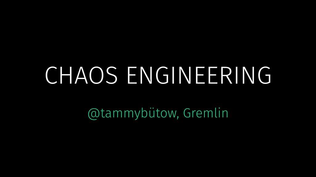 CHAOS ENGINEERING @tammybütow, Gremlin