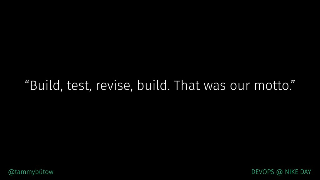 """Build, test, revise, build. That was our motto..."