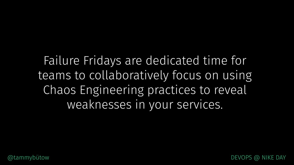 Failure Fridays are dedicated time for teams to...