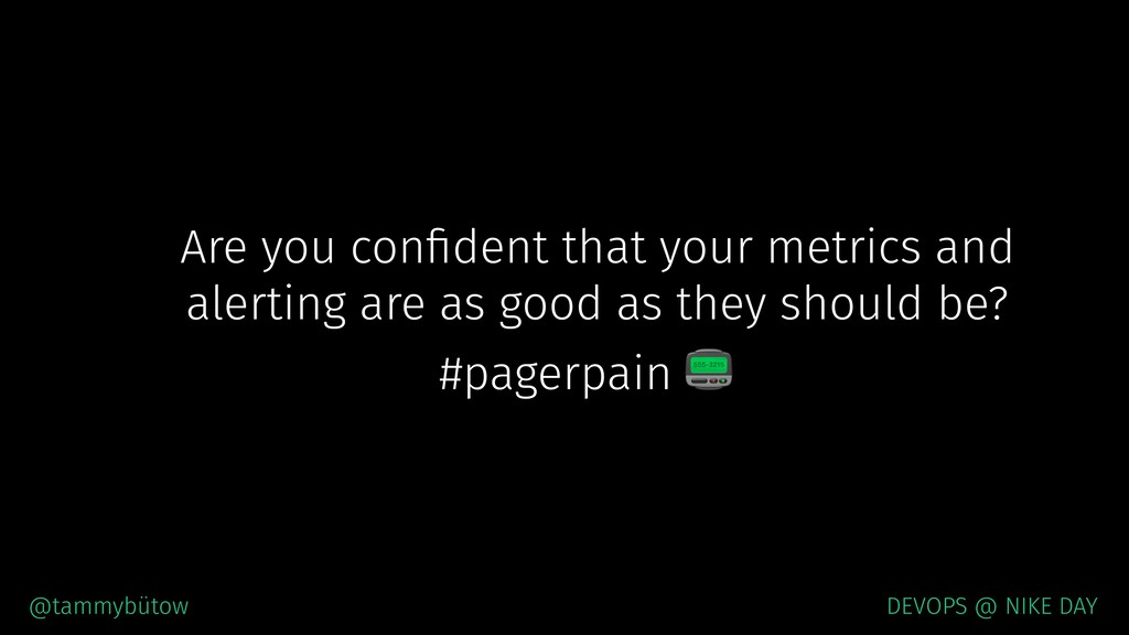 Are you confident that your metrics and alerting...