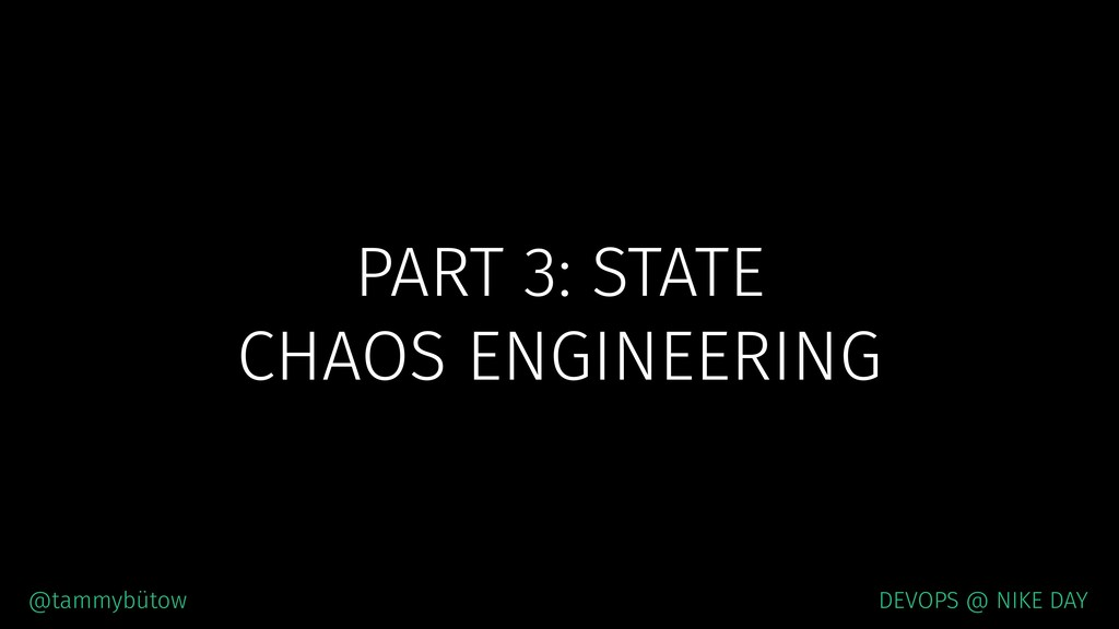 PART 3: STATE CHAOS ENGINEERING @tammybütow DEV...