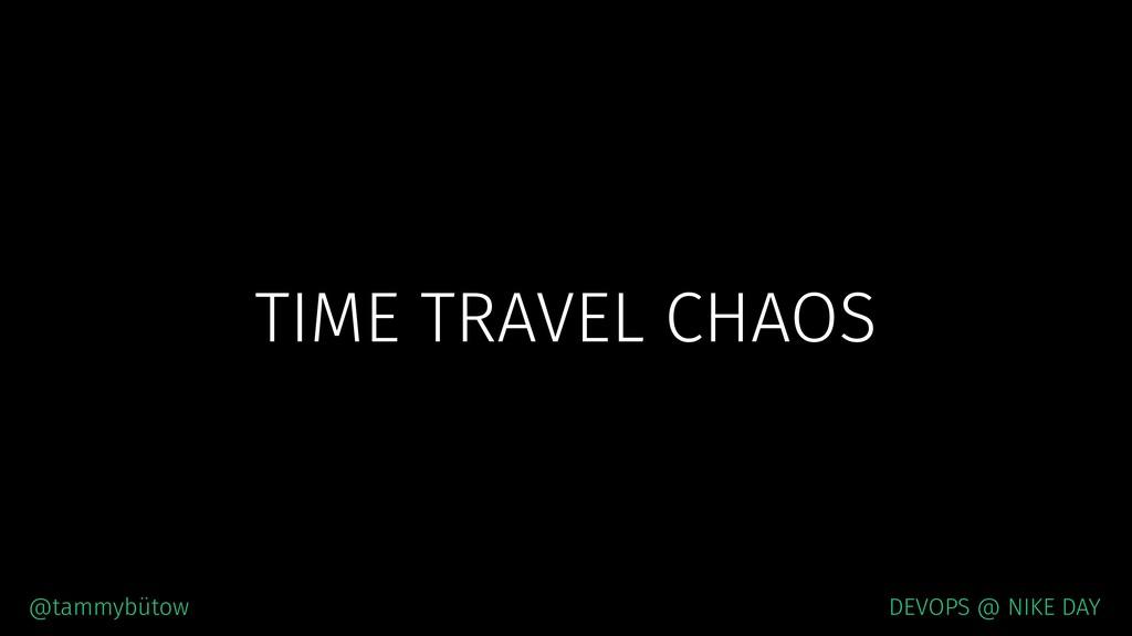 TIME TRAVEL CHAOS @tammybütow DEVOPS @ NIKE DAY