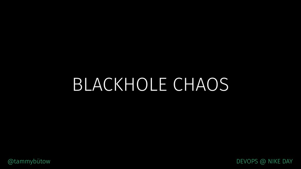 BLACKHOLE CHAOS @tammybütow DEVOPS @ NIKE DAY