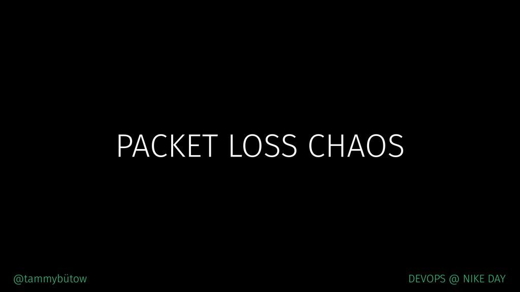 PACKET LOSS CHAOS @tammybütow DEVOPS @ NIKE DAY