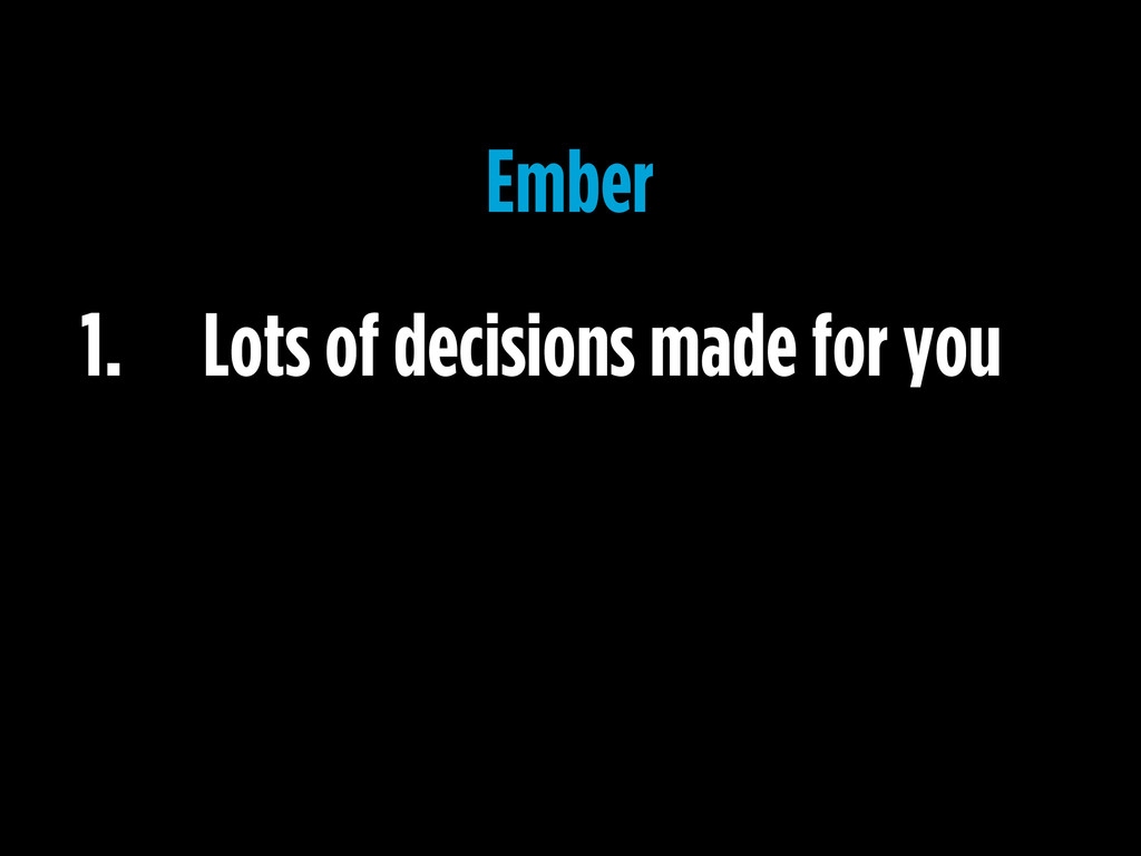 1. Lots of decisions made for you Ember