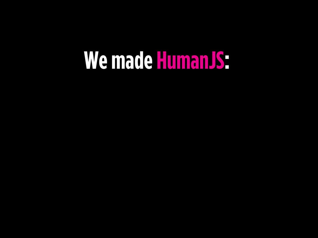 We made HumanJS: