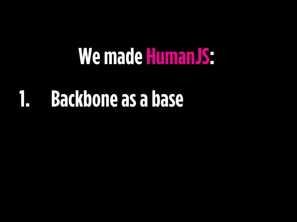 1. Backbone as a base We made HumanJS: