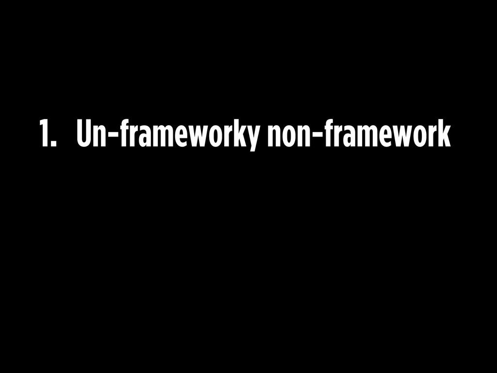 1. Un-frameworky non-framework