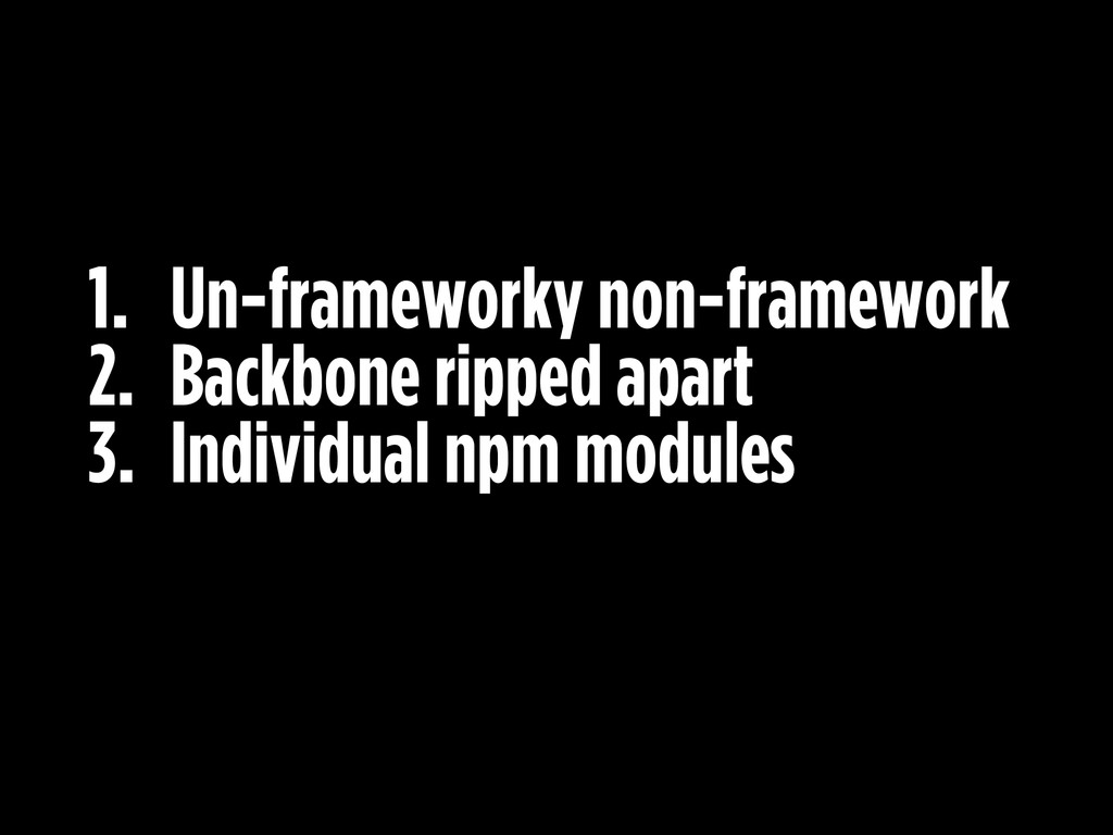 1. Un-frameworky non-framework 2. Backbone ripp...