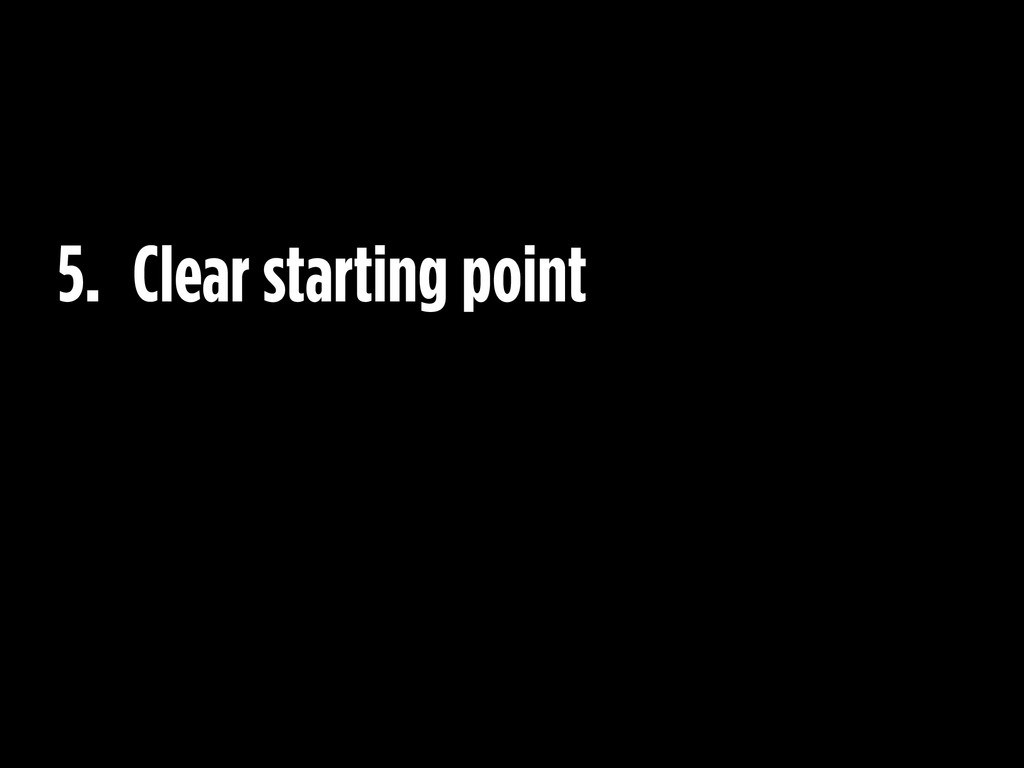 5. Clear starting point