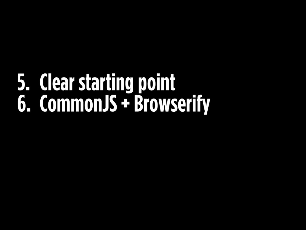 5. Clear starting point 6. CommonJS + Browserify