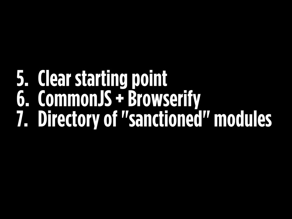5. Clear starting point 6. CommonJS + Browserif...