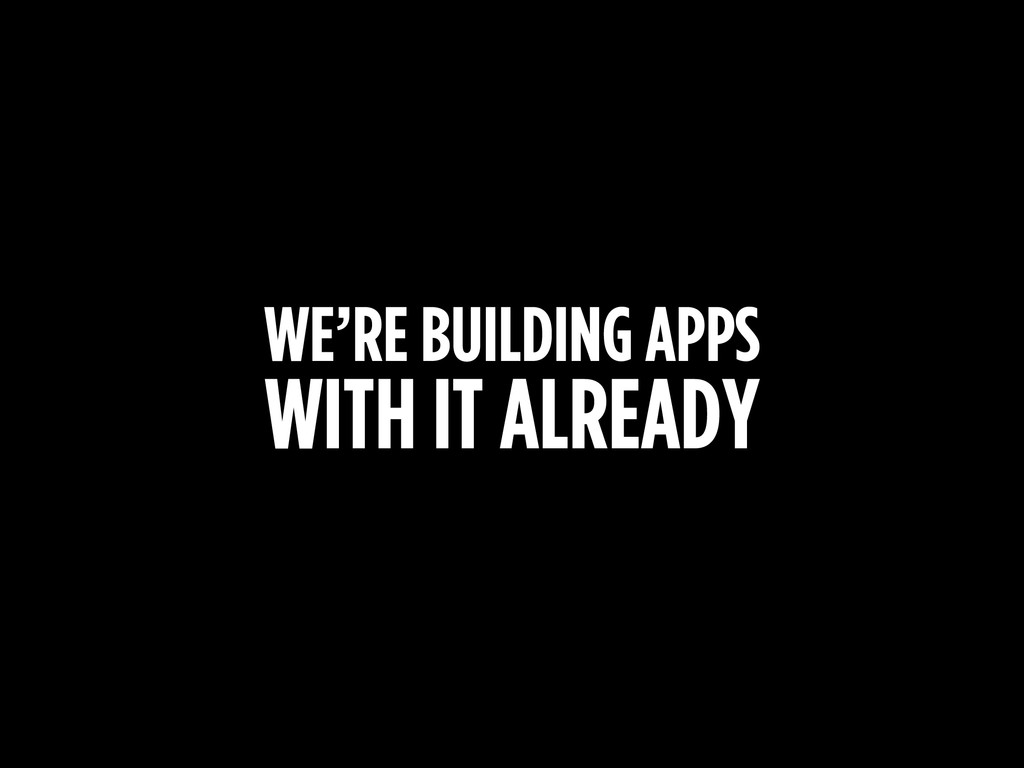 WE'RE BUILDING APPS WITH IT ALREADY