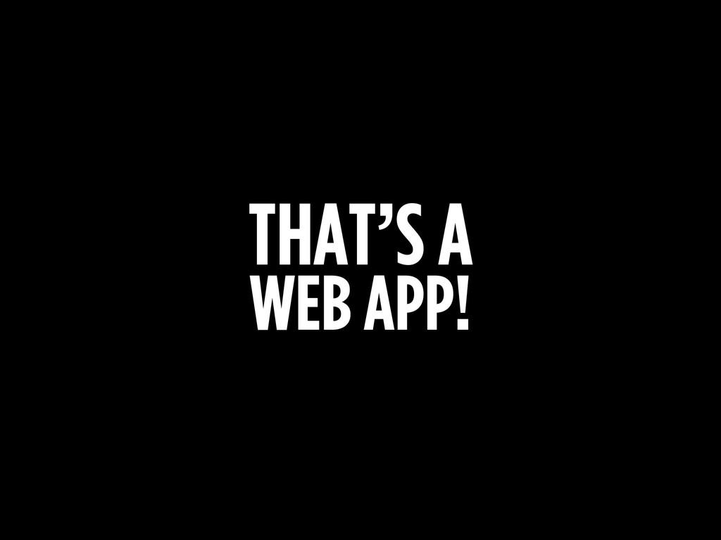 THAT'S A WEB APP!
