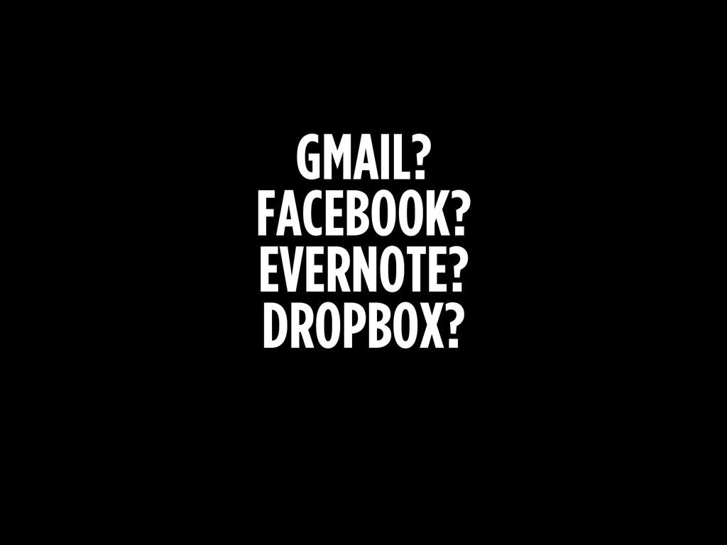 GMAIL? FACEBOOK? EVERNOTE? DROPBOX?