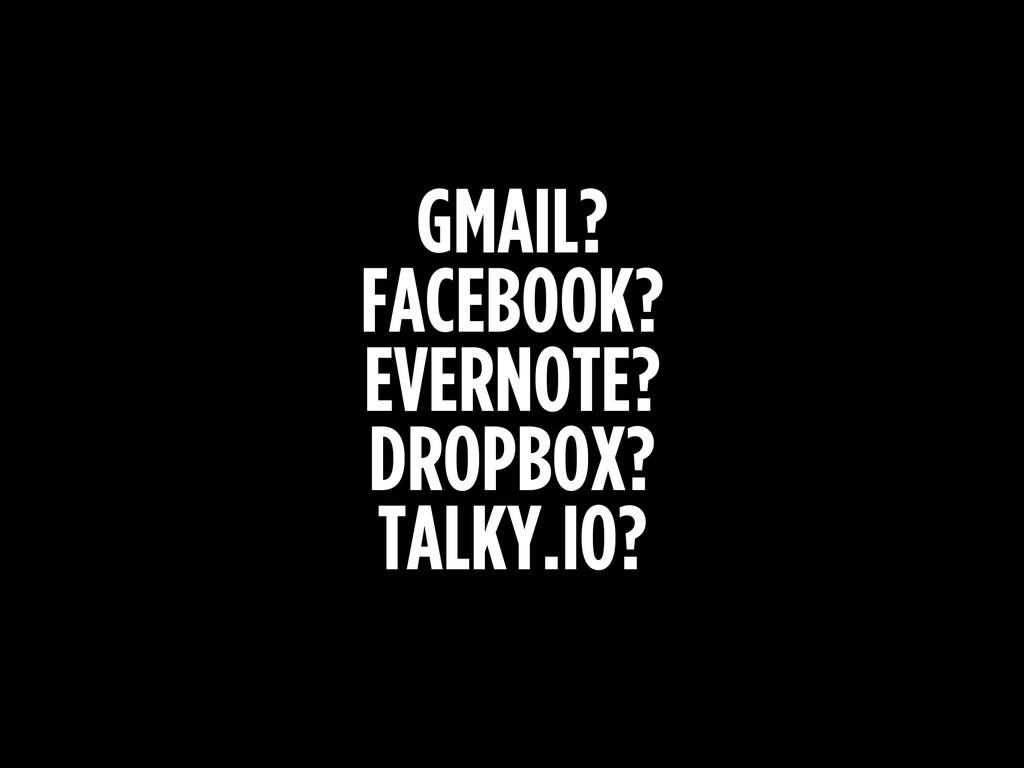 GMAIL? FACEBOOK? EVERNOTE? DROPBOX? TALKY.IO?