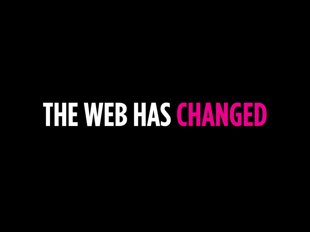 THE WEB HAS CHANGED