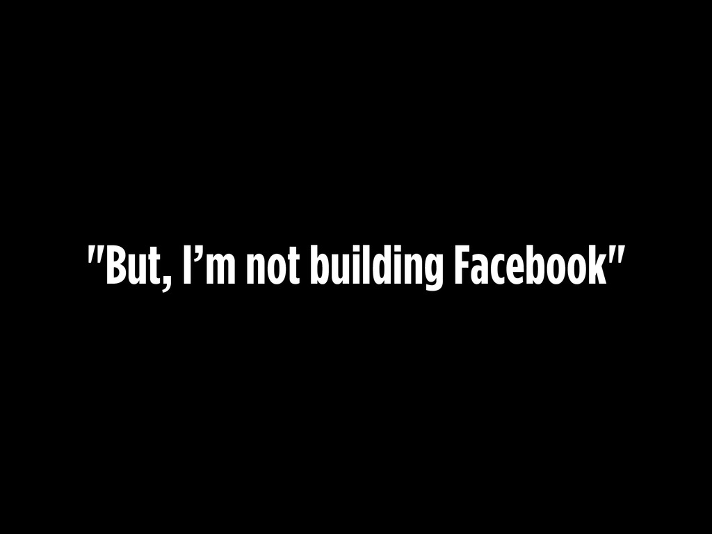 """But, I'm not building Facebook"""