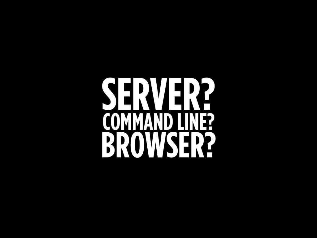 SERVER? COMMAND LINE? BROWSER?