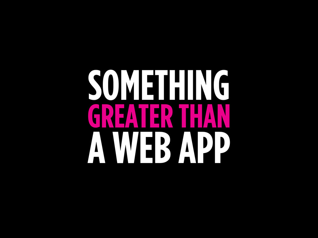 SOMETHING GREATER THAN A WEB APP