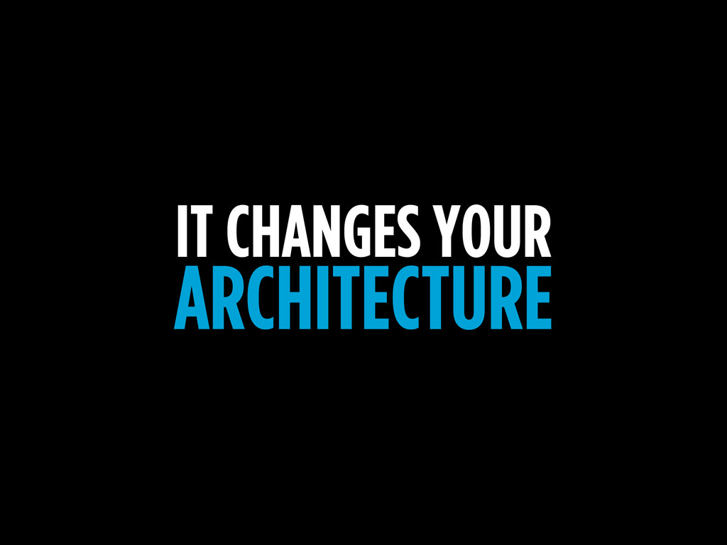IT CHANGES YOUR ARCHITECTURE