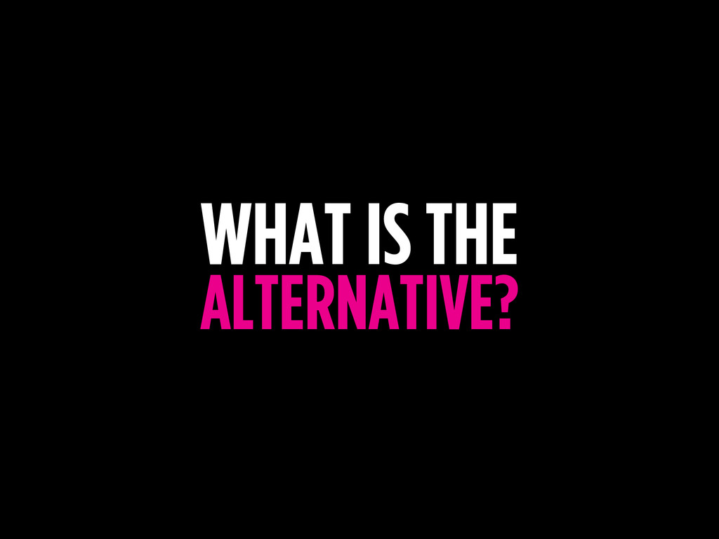 WHAT IS THE ALTERNATIVE?