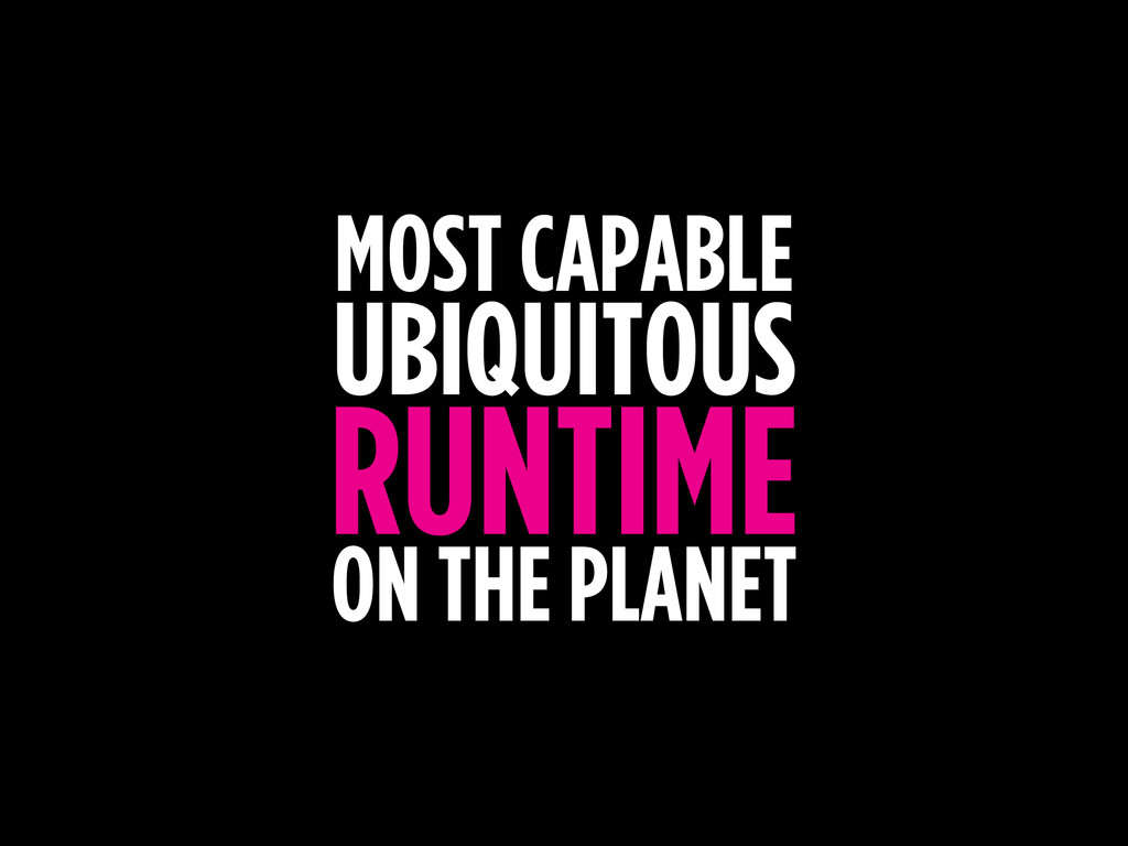 MOST CAPABLE UBIQUITOUS RUNTIME ON THE PLANET