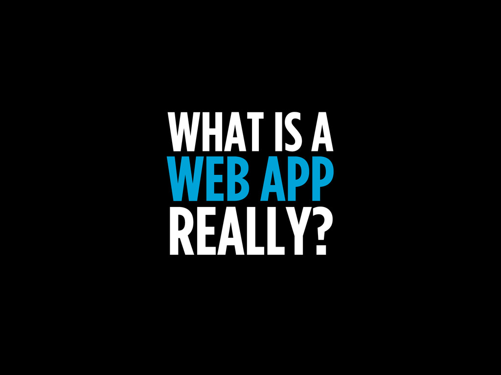 WHAT IS A WEB APP REALLY?
