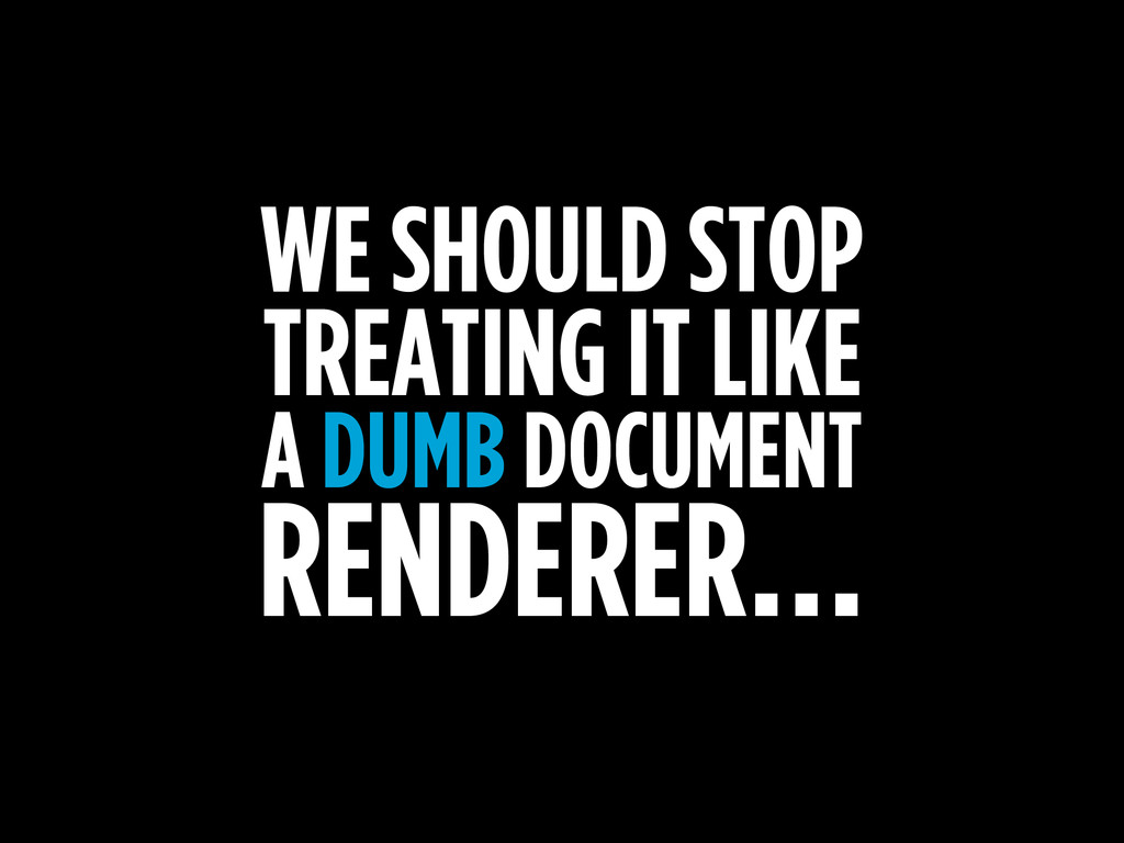 WE SHOULD STOP TREATING IT LIKE A DUMB DOCUMENT...