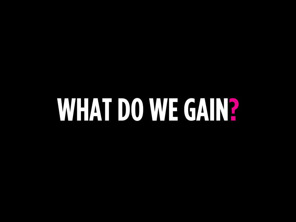 WHAT DO WE GAIN?