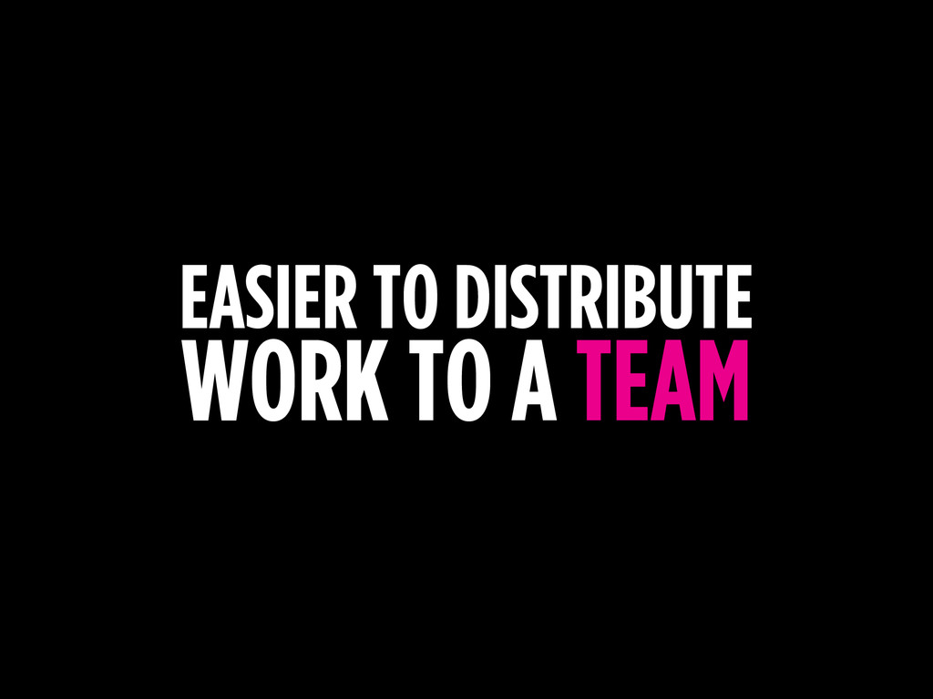 EASIER TO DISTRIBUTE WORK TO A TEAM