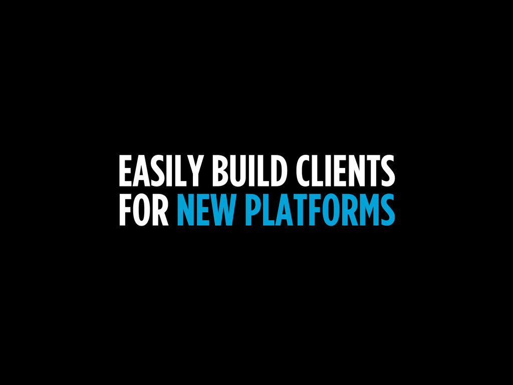 EASILY BUILD CLIENTS FOR NEW PLATFORMS