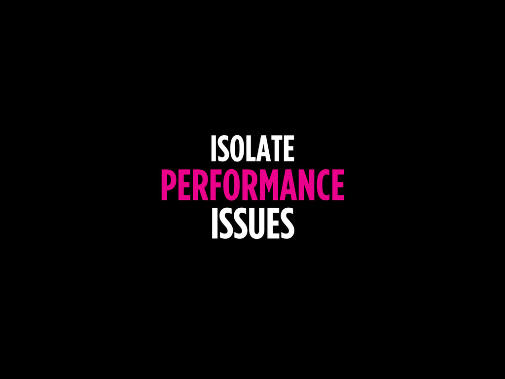 ISOLATE PERFORMANCE ISSUES