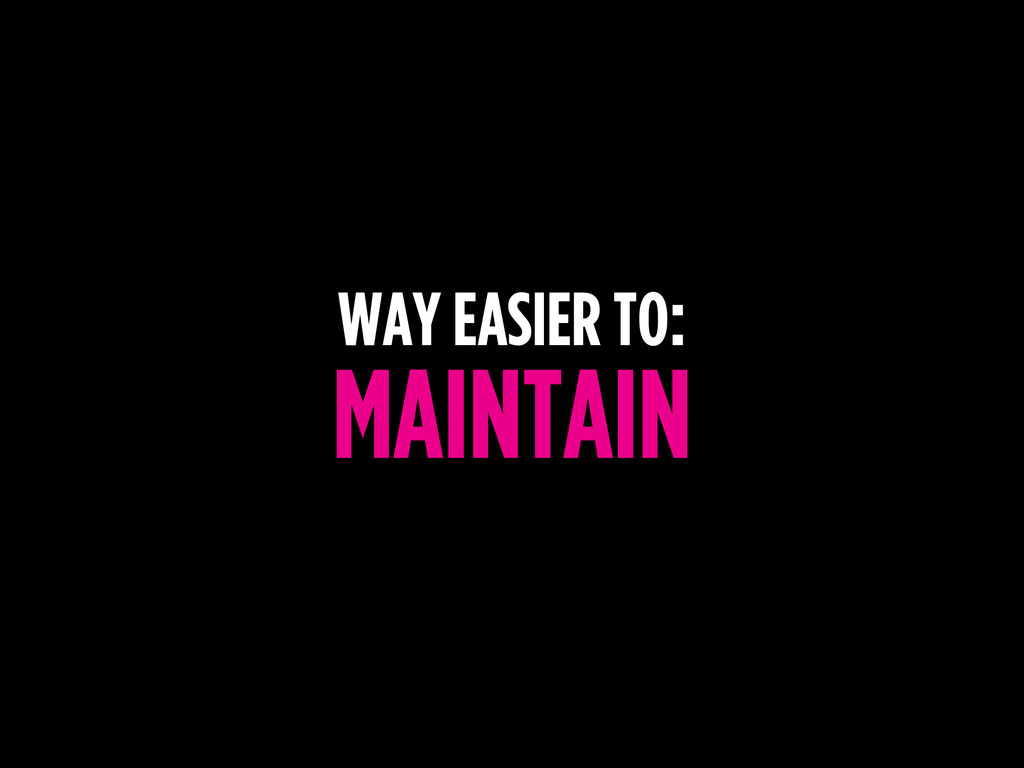 WAY EASIER TO: MAINTAIN