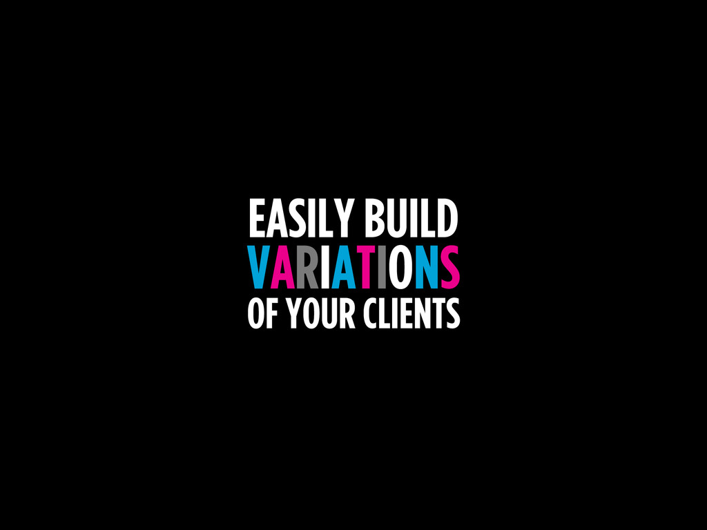 EASILY BUILD VARIATIONS OF YOUR CLIENTS