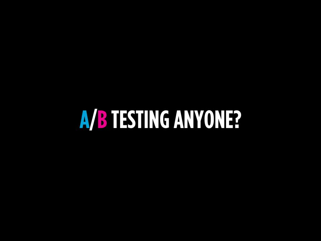 A/B TESTING ANYONE?