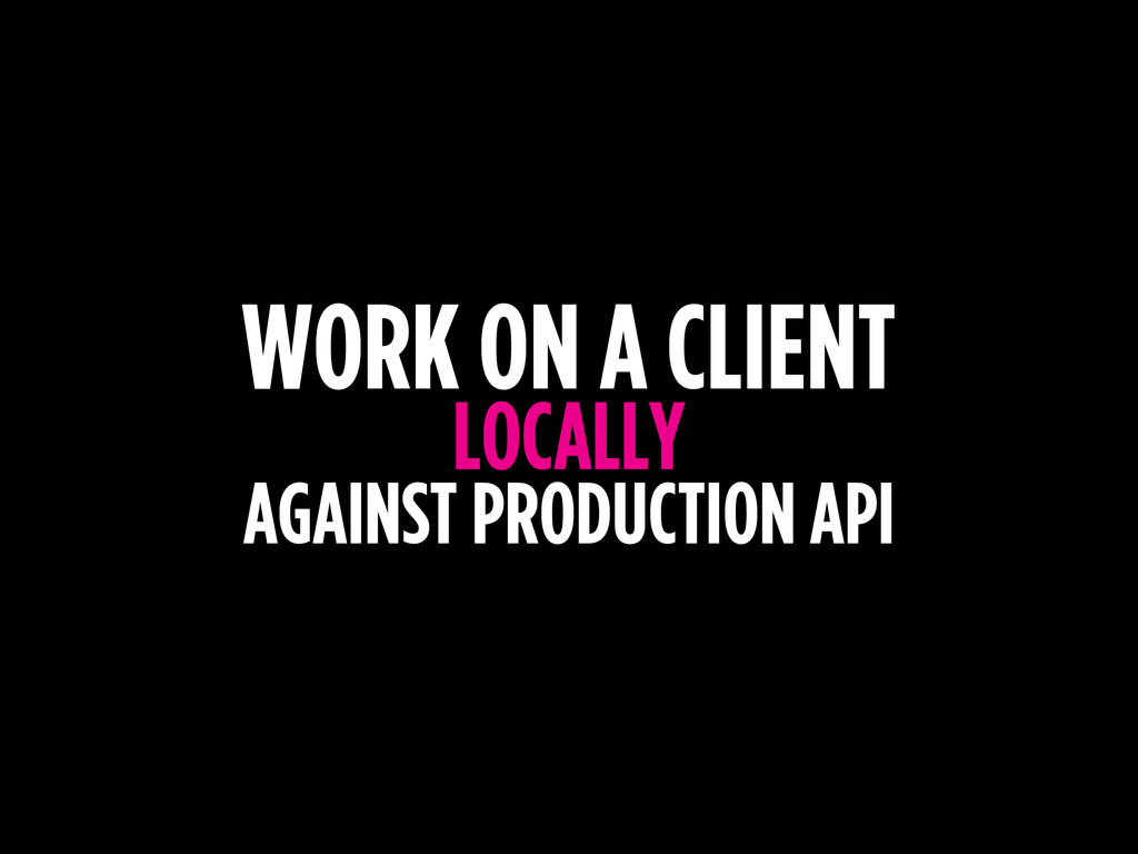 WORK ON A CLIENT LOCALLY AGAINST PRODUCTION API