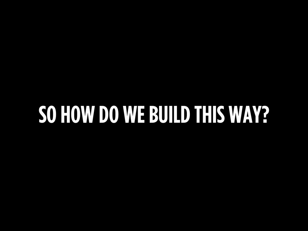 SO HOW DO WE BUILD THIS WAY?
