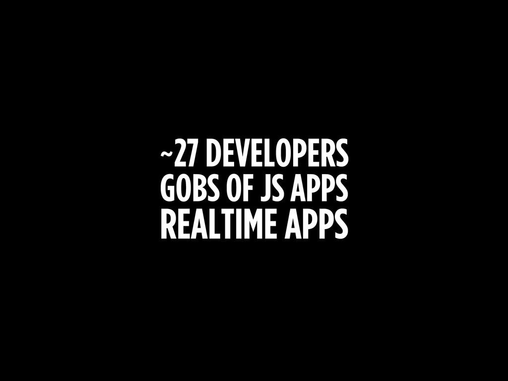 ~27 DEVELOPERS GOBS OF JS APPS REALTIME APPS