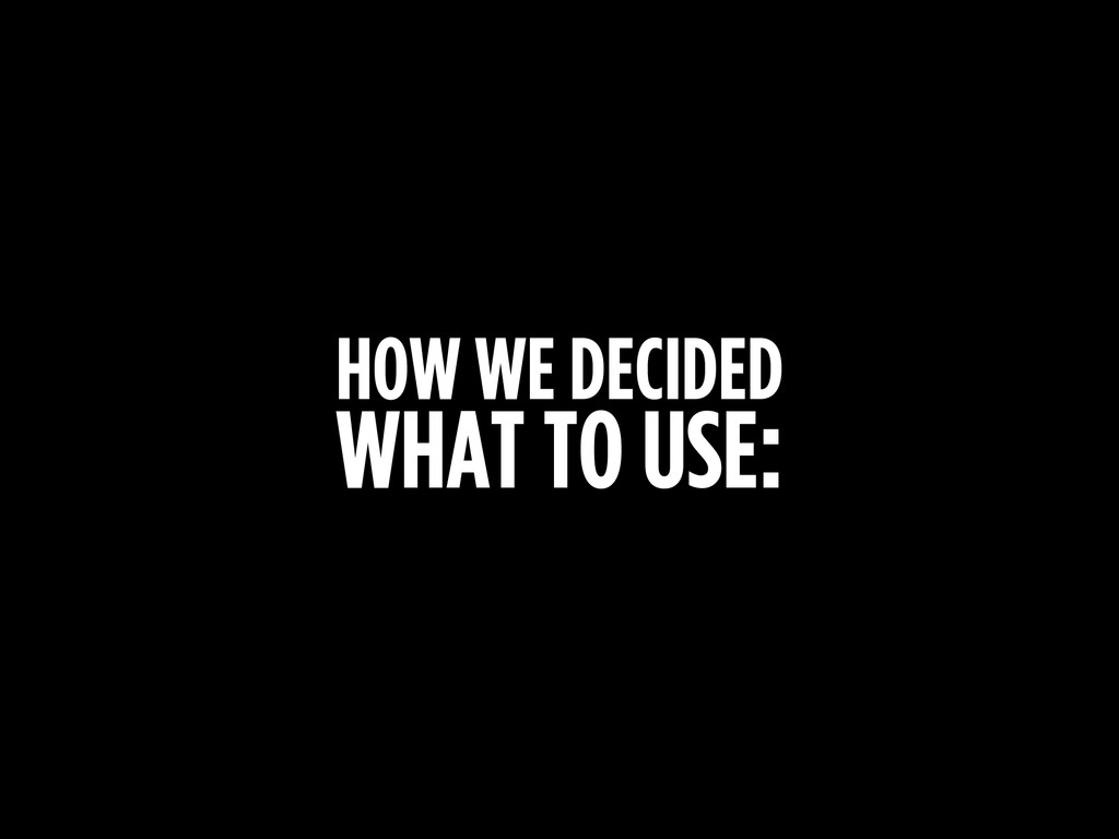 HOW WE DECIDED WHAT TO USE: