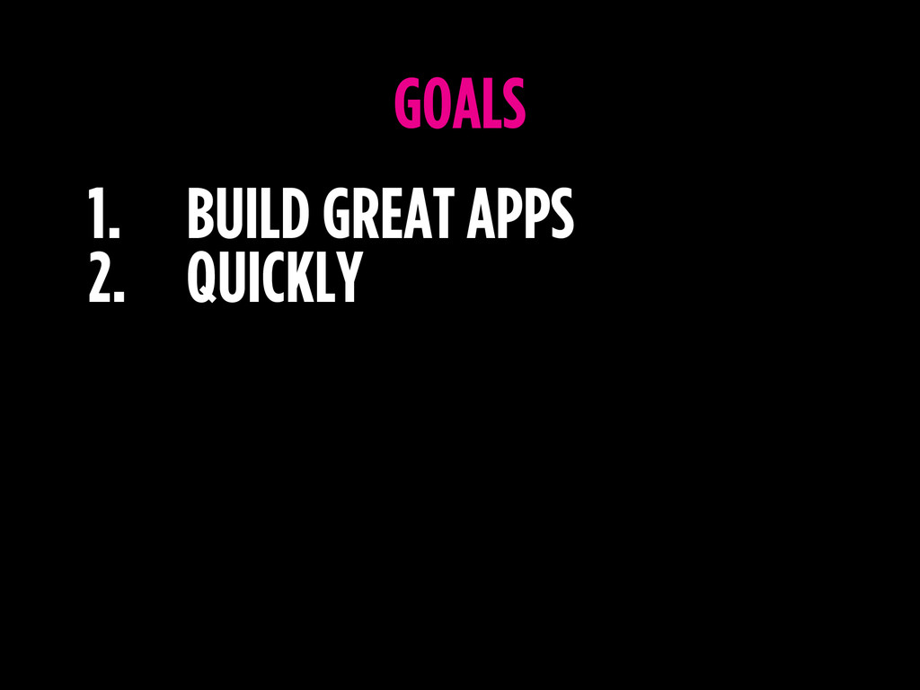 1. BUILD GREAT APPS 2. QUICKLY GOALS