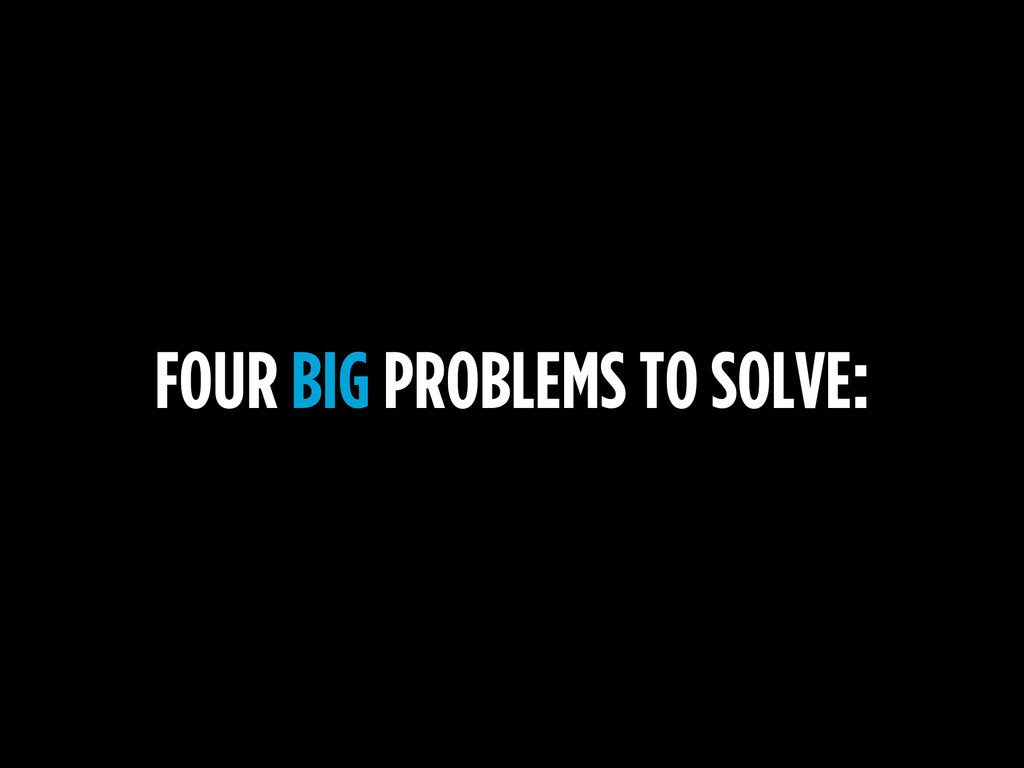FOUR BIG PROBLEMS TO SOLVE: