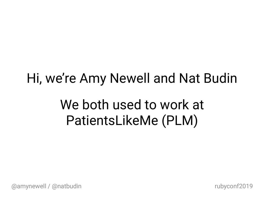 @amynewell / @natbudin rubyconf2019 Hi, we're A...
